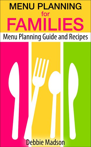 Menu Planning For Families: With Over 100 Kid Friendly Dinner Recipes (Family Menu Planning Series Book 1)