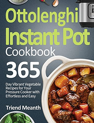 Ottolenghi Instant Pot Cookbook: 365-Day Vibrant Vegetable Recipes for Your Pressure Cooker with Effortless and Easy Beginners Meals