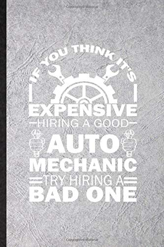 If You Think It's Expensive Hiring a Good Auto Mechanic Try Hiring a Bad One: Funny Blank Lined Notebook Journal For Automatic Motorcar, Driver Engineer, Unique Graphic Birthday Gift Unusual Style