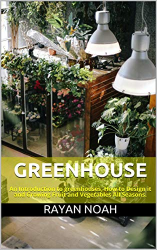 Greenhouse: An Introduction to greenhouses, How to Design it and Growing Fruit and Vegetables All Seasons. by [Rayan Noah]