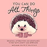 You Can Do All Things: Drawings, Affirmations and Mindfulness to Help With Anxiety and Depression (Art therapy, Mental health, Cute animal illustrations)