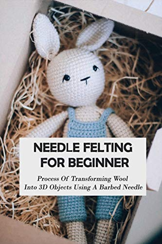 Needle Felting For Beginner: Process Of Transforming Wool Into 3D Objects Using A Barbed Needle: Felting Wool Instructions