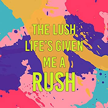 The Lush Life's Given Me a Rush