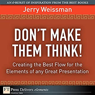 Don't Make Them Think!     Creating the Best Flow for the Elements of any Great Presentation              By:                                                                                                                                 Jerry Weissman                               Narrated by:                                                                                                                                 Ken Kliban                      Length: 15 mins     8 ratings     Overall 3.1