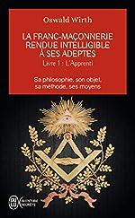 La franc-maçonnerie rendue intelligible à ses adeptes (Tome 1-L'apprenti) - Sa philosophie, son objet, sa méthode, ses moyens d'Oswald Wirth