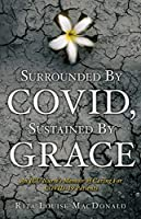 Surrounded By COVID, Sustained By Grace: An ICU Nurse's Memoir of Caring For COVID-19 Patients