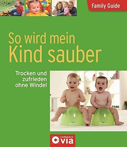 So wird mein Kind sauber - Trocken und zufrieden ohne Windel: Family Guide - Elternratgeber