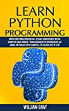 LEARN PYTHON PROGRAMMING: Write code from scratch in a clear & concise way, with a complete basic course. From beginners to intermediate, an hands-on project with examples, to follow step by step - WILLIAM GRAY