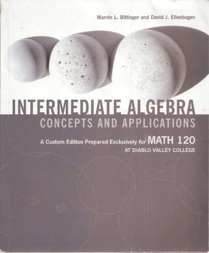 Intermediate Algebra Concepts and Applications - A Custom Edition Prepared Exclusively for MATH 120 At Diablo Valley Col