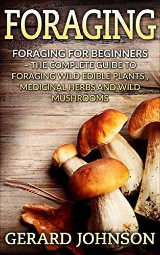 Foraging: Foraging For Beginners - Your Complete Guide on Foraging Medicinal Herbs, Wild Edible Plants and Wild Mushrooms ( foraging guide,foraging for survival,foraging tips,foraging wilderness)