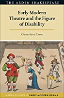 Early Modern Theatre and the Figure of Disability (Arden Studies in Early Modern Drama)