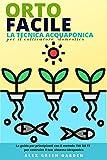 orto facile: la tecnica acquaponica per il coltivatore domestico: guida e segreti di giardinaggio per coltivare ortaggi biologici, piante ed erbe a casa con un sistema sostenibile