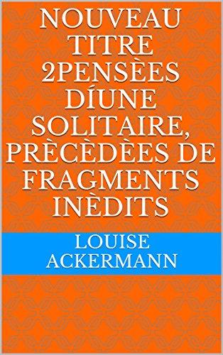 Nouveau titre 2PensÈes díune solitaire, prÈcÈdÈes de fragments inÈdits (French Edition)