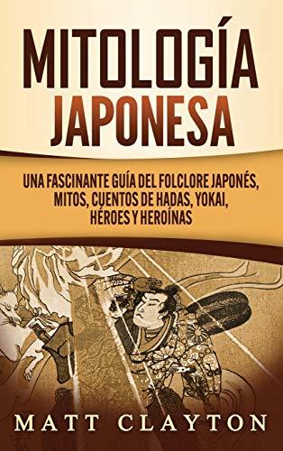 Mitología japonesa: Una fascinante guía del folclore japonés, mitos, cuentos de hadas, yokai, héroes y heroínas