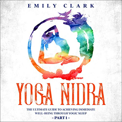 Yoga Nidra: The Ultimate Guide to Achieving Immediate Well-Being Through Yogic Sleep - Part One cover art