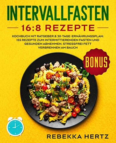 Intervallfasten 16:8 Rezepte: Kochbuch mit Ratgeber & 30-Tage-Ernährungsplan: 155 Rezepte zum...