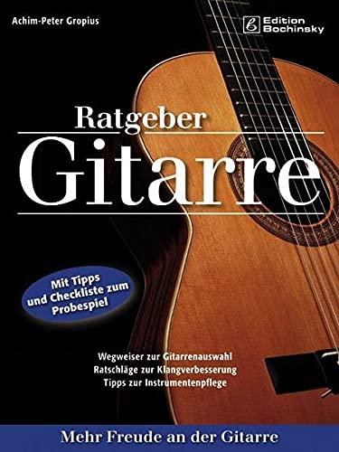 Ratgeber Gitarre: Mehr Freude an der Gitarre: Wegweiser zur Gitarrenauswahl, Ratschläge zur Klangverbesserung, Tipps zur Instrumentenpflege