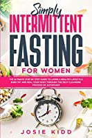 Simply Intermittent Fasting for Women: The Ultimate Step by Step Guide to Living a Healthy Lifestyle, Burn Fat and Heal Your Body Through the Self-Cleansing Process of Autophagy