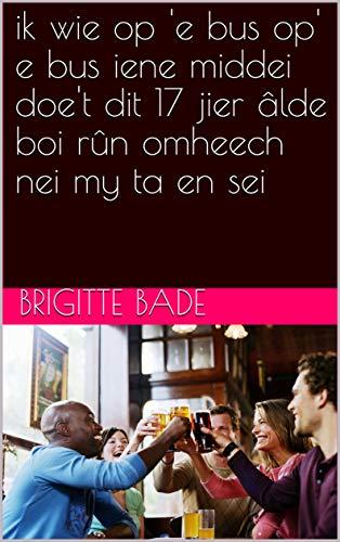 ik wie op 'e bus op' e bus iene middei doe't dit 17 jier âlde boi rûn omheech nei my ta en sei (Frisian Edition)