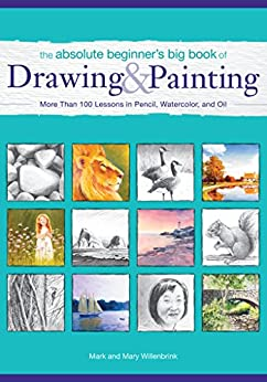 The Absolute Beginner's Big Book of Drawing and Painting: More Than 100 Lessons in Pencil, Watercolor and Oil by [Mark Willenbrink, Mary Willenbrink]