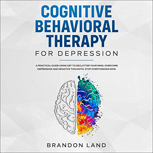 Cognitive Behavioral Therapy for Depression: A Practical Guide Using Cbt to Declutter Your Mind, Overcome Depression and Negative Thoughts. Stop Overthinking Now.