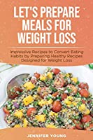 Let's Prepare Meals for Weight Loss: Impressive Recipes to Convert Eating Habits by Preparing Healthy Recipes Designed for Weight Loss