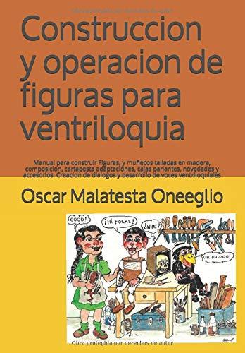 Construccion y operacion de figuras para ventriloquia: Manual para construir Figuras, y muñecos talladas en madera,  composicion, cartapesta ... y desarrollo de voces ventriloquiales