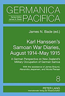 Karl Hanssen's Samoan War Diaries, August 1914-May 1915: A German Perspective on New Zealand's Military Occupation of Germ...