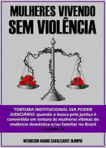 MULHERES VIVENDO SEM VIOLÊNCIA: TORTURA INSTITUCIONAL VIA PODER JUDICIÁRIO: quando a busca pela justiça é convertida em tortura às mulheres vítimas de violência doméstica e/ou familiar no Brasil por [WERDESON  MÁRIO CAVALCANTE OLIMPIO]