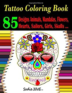Tattoo Coloring Book: 85+ Tattoo Coloring Pages Featuring Designs Animals, Mandalas, Flowers, Hearts, Sailors, Girls, Skulls, and So Much More; Tattoo Coloring Books for Adults
