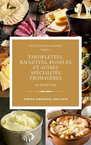 Tartiflettes, Raclettes, Fondues et autres spécialités fromagères 40 recettes (Collection classique t. 14) (French Edition)