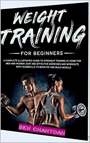 Weight Training for Beginners: A Complete Illustrated Guide to Strenght Training at Home for Men and Women. Easy and Effective Exercises and Workouts with dumbbells to Burn Fat and Build Muscle