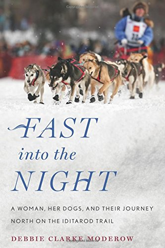 Fast into the Night: A Woman, Her Dogs, and Their Journey North on the Iditarod Trail -  Moderow, Debbie Clarke, Hardcover
