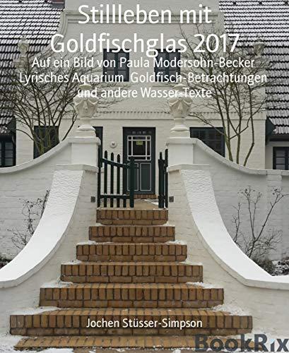 Stillleben mit Goldfischglas 2017: Auf ein Bild von Paula Modersohn-Becker  Lyrisches Aquarium  Goldfisch-Betrachtungen  und andere Wasser-Texte