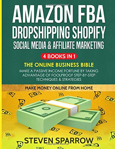 Amazon FBA, Dropshipping Shopify, Social Media & Affiliate Marketing: The Online Business Bible - Make a Passive Income Fortune by Taking Advantage of Foolproof Step-by-step Techniques & Strategies