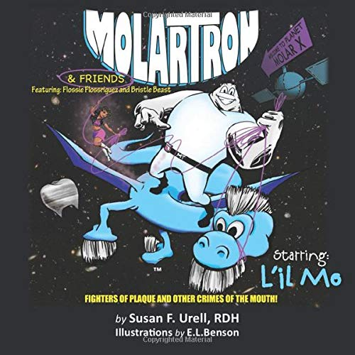 MolarTron(tm) & Friends!  Starring L'il Mo: featuring Flossie Floss'riguez & Bristle Beast!  Fighters of Plaque and Other Crimes of the Mouth