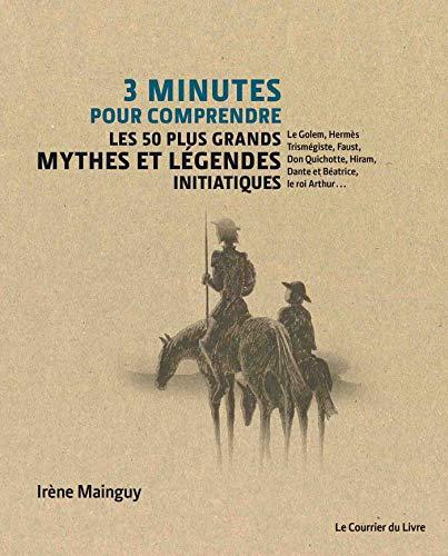 3 minutes pour comprendre les 50 plus grands mythes et légendes initiatiques : Le Golem, Hermès Trismégiste, Faust, Don Quichotte, Hiram, Dante et Béatrice, le roi Arthur...