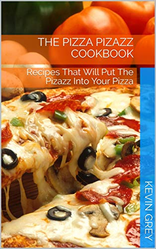 The Pizza Pizazz Cookbook: Recipes That Will Put The Pizazz Into Your Pizza