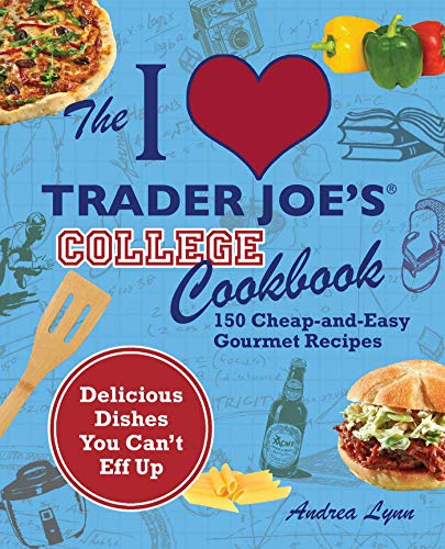 The I Love Trader Joe's College Cookbook: 150 Cheap and Easy Gourmet Recipes (Unofficial Trader Joe's Cookbooks)