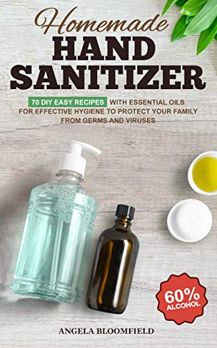 Homemade Hand Sanitizer: 70 DIY Easy Recipes with Essential Oils for Effective Hygiene to Protect your Family from Germs and Viruses (English Edition)