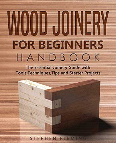 Wood Joinery for Beginners Handbook: The Essential Joinery Guide with Tools, Techniques, Tips and Starter Projects (DIY Book 5) by [Stephen Fleming]