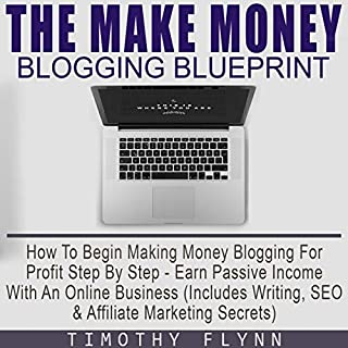 The Make Money Blogging Blueprint     How to Begin Making Money Blogging for Profit Step by Step - Earn Passive Income with an Online Business - Includes Writing, SEO and Affiliate Marketing Secrets              By:                                                                                                                                 Timothy Flynn                               Narrated by:                                                                                                                                 Taylor Lancaster                      Length: 1 hr and 35 mins     12 ratings     Overall 5.0