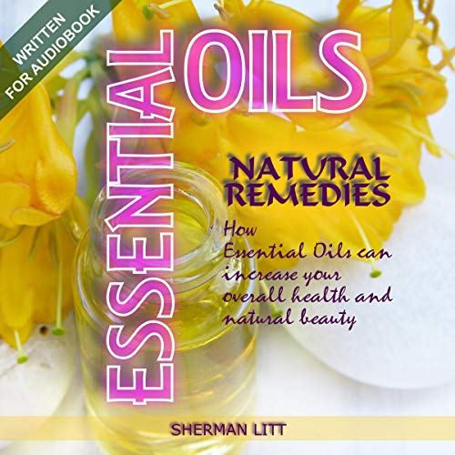 Essential Oils Natural Remedies: A Complete Guide to Nature's Gifts, How Essential Oils Can Increase Your Overall Health and Natural Beauty cover art