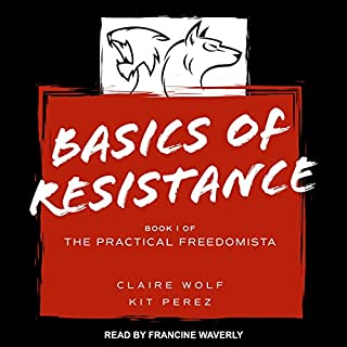 Basics of Resistance     The Practical Freedomista, Book I              Written by:                                                                                                                                 Claire Wolf,                                                                                        Kit Perez                               Narrated by:                                                                                                                                 Francine Waverly                      Length: 4 hrs and 25 mins     Not rated yet     Overall 0.0