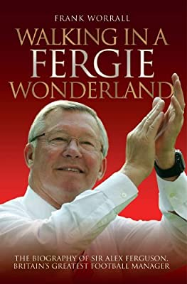 Walking in a Fergie Wonderland: The Biography of Sir Alex Ferguson, Britain's Greatest Football Manager
