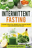 Intermittent Fasting: A Guide to Burn Fat, Weight Loss, Improve Health - Low Carb Keto Diet Recipes