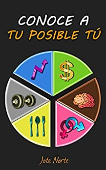 Conoce a tu posible tú: Mejora en lo importante: salud, trabajo y conducta (Spanish Edition) by [Jota Norte]