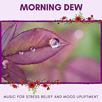 Morning Dew - Music For Stress Relief And Mood Upliftment