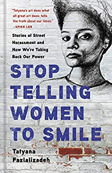 Stop Telling Women to Smile: Stories of Street Harassment and How We're Taking Back Our Power by [Tatyana Fazlalizadeh]