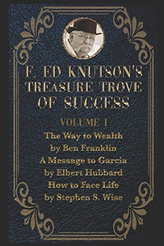 F Ed Knutson's Treasure Trove Of Success Volume I: The Way To Wealth by Ben Franklin And other writings by Benjamin Franklin, A Message To Garcia by Elbert Hubbard, How to Face Life by Stephen S. Wise